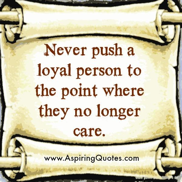 Never push a loyal to the point where they no longer care
