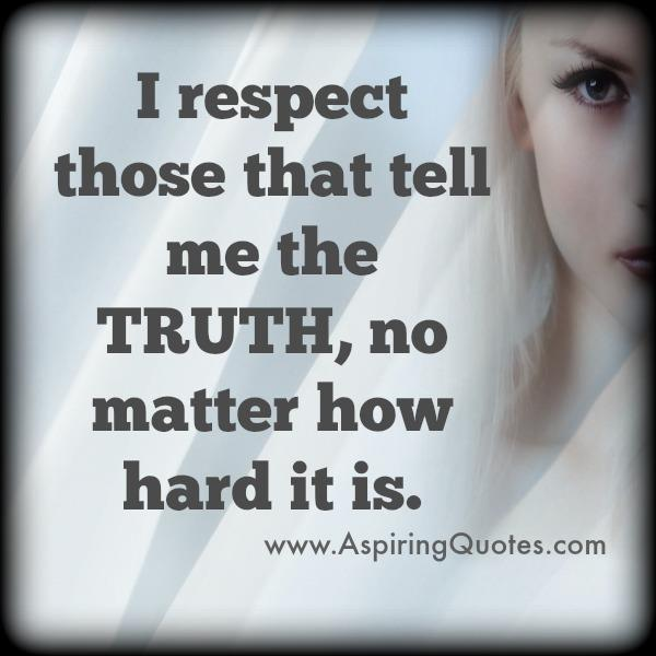 Respect those people that tells the truth