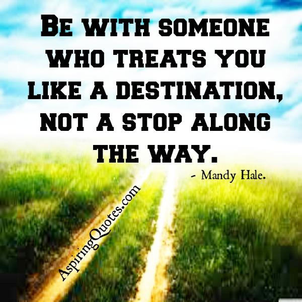 Be with someone who treats you like a destination