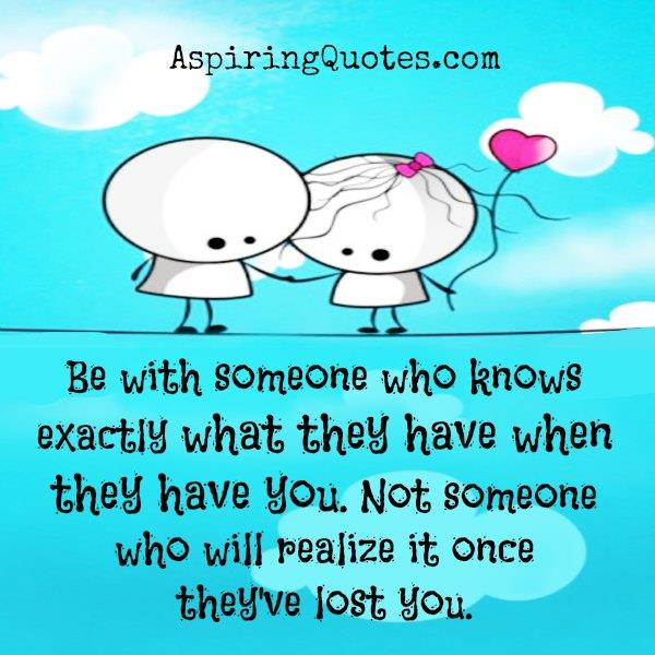 Be with someone who knows exactly what they have when they have you