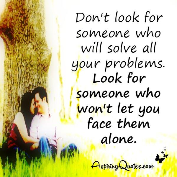 Look for someone who won't let you face your problems alone