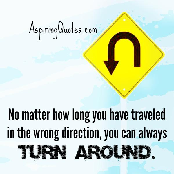 No matter how long you have traveled in the wrong direction in life
