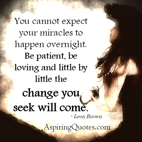 You can't expect your miracles to happen overnight