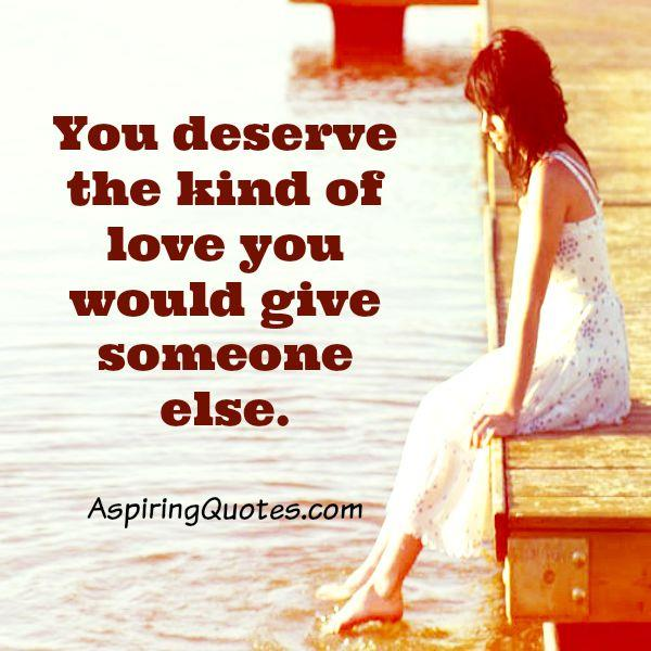 You deserve the kind of love you would give someone else