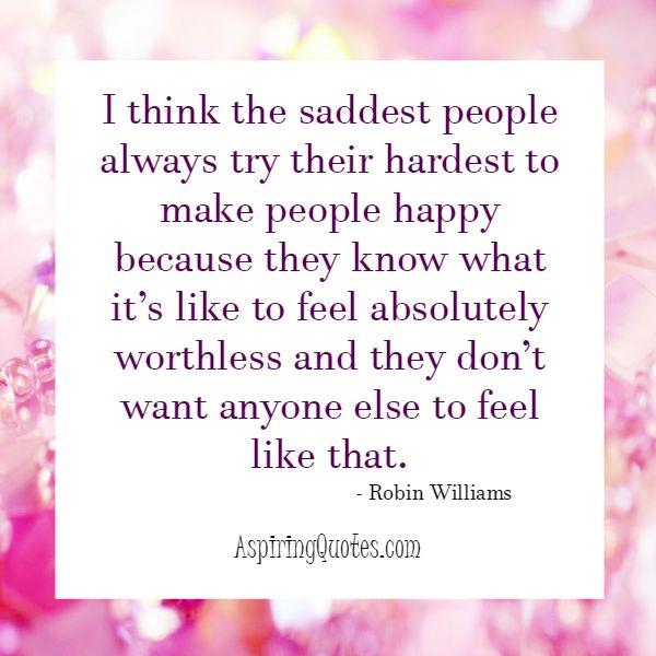 The saddest people always try their hardest to make people happy