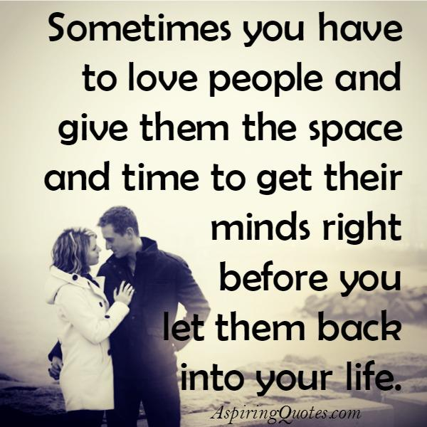 Sometimes love people & give them the space & time