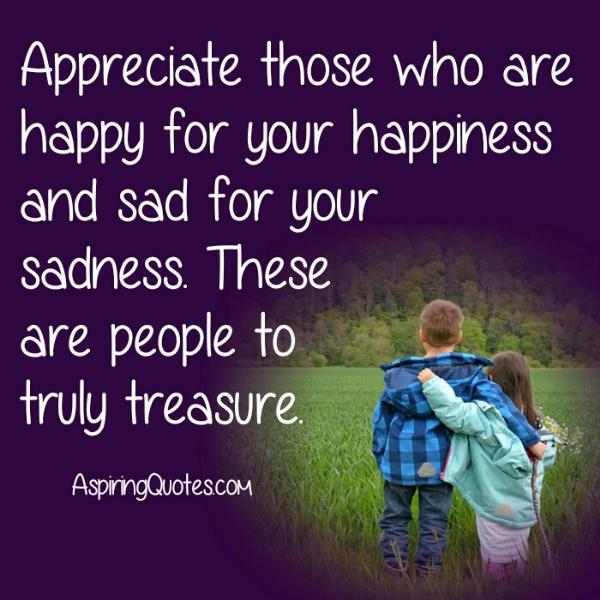 Appreciate those who are sad for your sadness