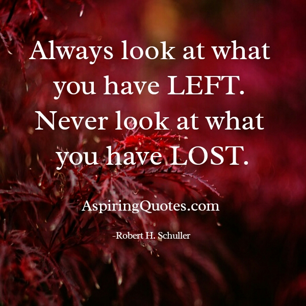 Never look at what you have lost in life