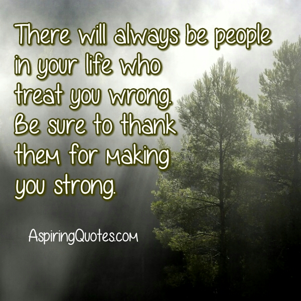 People who treat you wrong