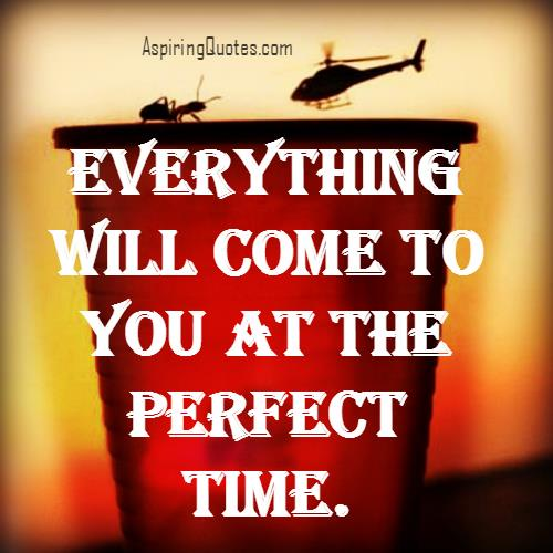 Everything will come to you at perfect time