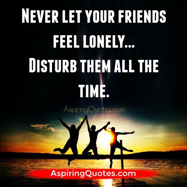 Never let your friends feel lonely