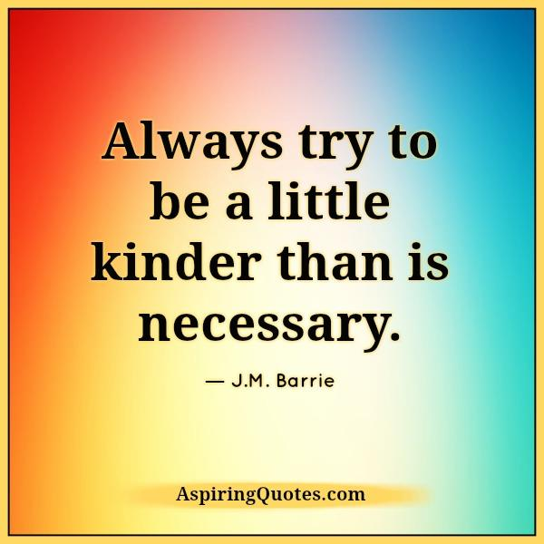 always-try-to-be-a-little-kinder-than-is-necessary